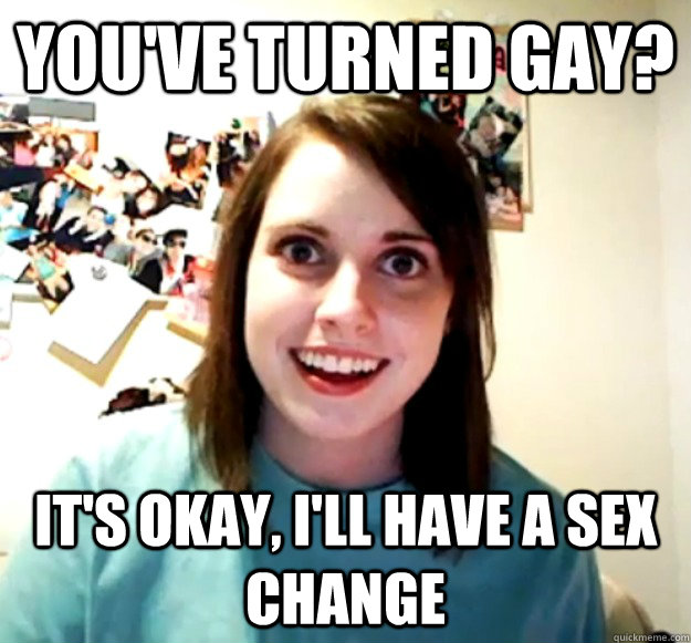 you've turned gay? It's okay, I'll have a sex change - you've turned gay? It's okay, I'll have a sex change  Misc
