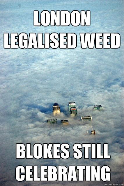 LONDON LEGALISED WEED BLOKES STILL CELEBRATING