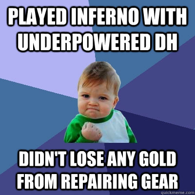 Played Inferno with underpowered DH Didn't lose any gold from repairing gear - Played Inferno with underpowered DH Didn't lose any gold from repairing gear  Success Kid
