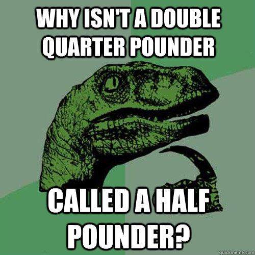 Why isn't a double quarter pounder  called a half pounder? - Why isn't a double quarter pounder  called a half pounder?  Philosoraptor