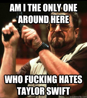 AM I THE ONLY ONE AROUND HERE  who fucking hates taylor swift - AM I THE ONLY ONE AROUND HERE  who fucking hates taylor swift  Misc