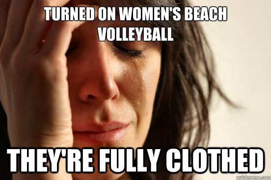 turned on women's beach volleyball they're fully clothed - turned on women's beach volleyball they're fully clothed  First World Problems