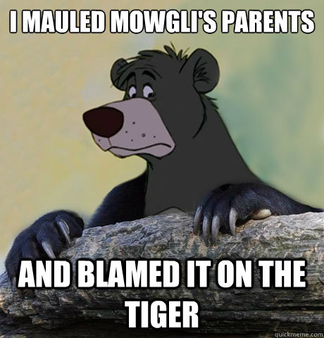 I mauled Mowgli's parents And blamed it on the tiger - I mauled Mowgli's parents And blamed it on the tiger  Confession Baloo