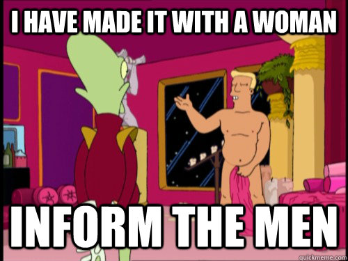I have made it with a woman inform the men - I have made it with a woman inform the men  Zapp Brannigan