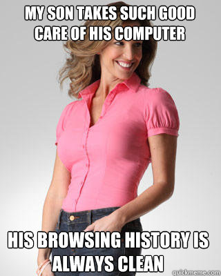 My son takes such good care of his computer His browsing history is always clean - My son takes such good care of his computer His browsing history is always clean  Oblivious Suburban Mom