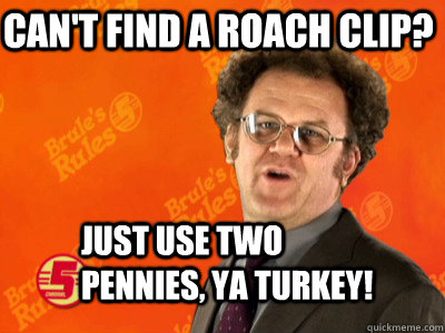 Can't find a roach clip? Just use two pennies, ya turkey! - Can't find a roach clip? Just use two pennies, ya turkey!  Dr. Steve Brule