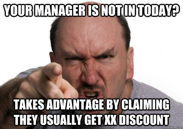 Your manager is not in today? takes advantage by claiming they usually get XX discount - Your manager is not in today? takes advantage by claiming they usually get XX discount  Scumbag customer