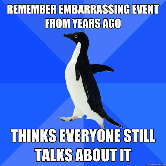 Remember embarrassing event from years ago thinks everyone still talks about it - Remember embarrassing event from years ago thinks everyone still talks about it  Socially Awkward Penguin