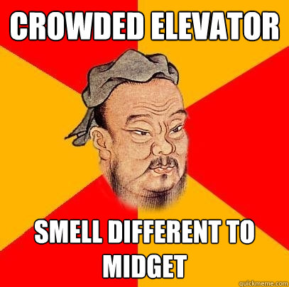 Crowded Elevator smell different to midget  Confucius says