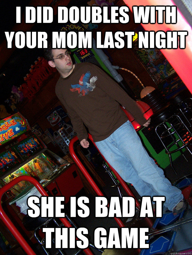 i did doubles with your mom last night she is bad at this game  Confused DDR Kid