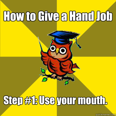 How to Give a Hand Job  Step #1: Use your mouth. - How to Give a Hand Job  Step #1: Use your mouth.  Observational Owl