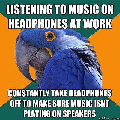 listening to music on headphones at work constantly take headphones off to make sure music isnt playing on speakers - listening to music on headphones at work constantly take headphones off to make sure music isnt playing on speakers  Paranoid Parrot