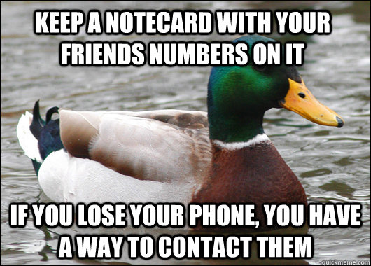 Keep a notecard with your friends numbers on it If you lose your phone, you have a way to contact them - Keep a notecard with your friends numbers on it If you lose your phone, you have a way to contact them  Actual Advice Mallard