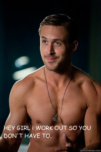 HEY GIRL i WORK OUT SO YOU DON'T HAVE TO.