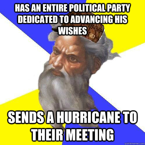 Has an entire political party dedicated to advancing his wishes Sends a hurricane to their meeting