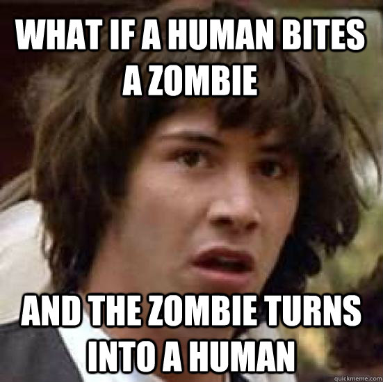 what if a human bites a zombie and the zombie turns into a human - what if a human bites a zombie and the zombie turns into a human  conspiracy keanu