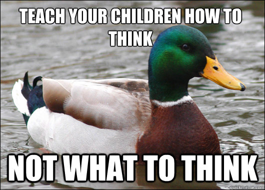 Teach your children how to think not what to think - Teach your children how to think not what to think  Actual Advice Mallard