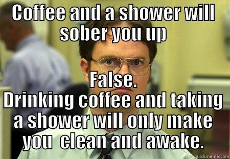 COFFEE AND A SHOWER WILL SOBER YOU UP FALSE. DRINKING COFFEE AND TAKING A SHOWER WILL ONLY MAKE YOU  CLEAN AND AWAKE. Dwight