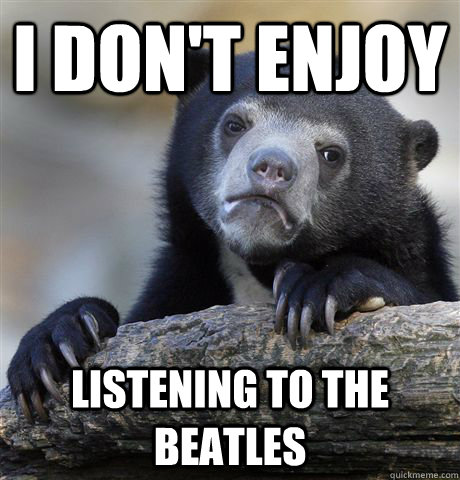 I don't enjoy  listening to the beatles - I don't enjoy  listening to the beatles  Confession Bear
