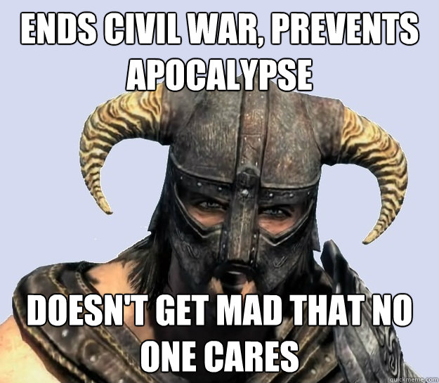 Funny Meme No One Cares : Ends civil war prevents apocalypse doesn t get mad that