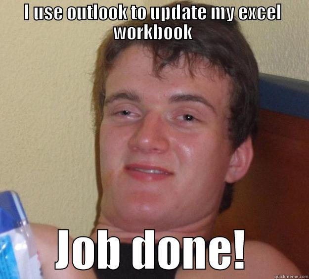 I USE OUTLOOK TO UPDATE MY EXCEL WORKBOOK JOB DONE! 10 Guy
