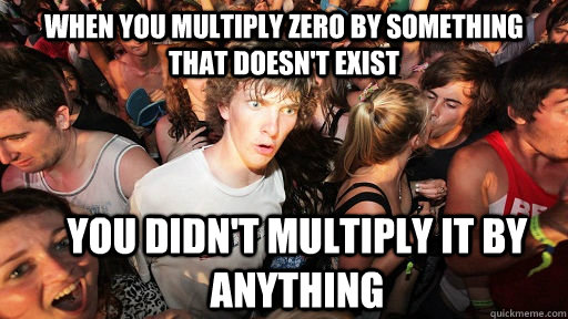 when you multiply zero by something that doesn't exist you didn't multiply it by anything - when you multiply zero by something that doesn't exist you didn't multiply it by anything  Sudden Clarity Clarence