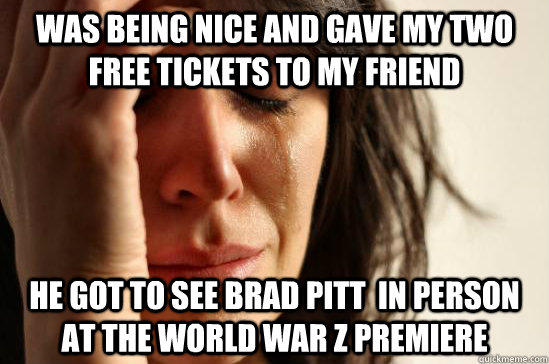 Was being nice and gave my two free tickets to my friend He got to see brad pitt  in person at the world war z premiere
