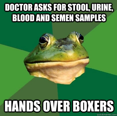 doctor asks for stool, urine, blood and semen samples hands over boxers - doctor asks for stool, urine, blood and semen samples hands over boxers  Foul Bachelor Frog