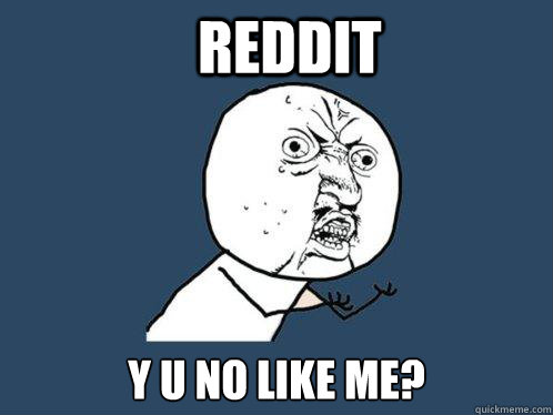 reddit y u no like me? - reddit y u no like me?  Y U No