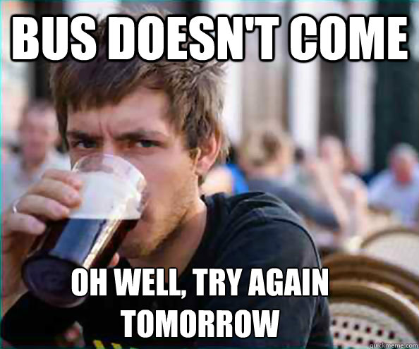 Bus doesn't come Oh well, try again  tomorrow - Bus doesn't come Oh well, try again  tomorrow  Lazy College Senior