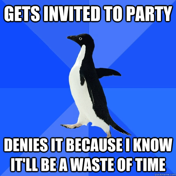GETS INVITED TO PARTY DENIES IT BECAUSE I KNOW IT'LL BE A WASTE OF TIME - GETS INVITED TO PARTY DENIES IT BECAUSE I KNOW IT'LL BE A WASTE OF TIME  Socially Awkward Penguin