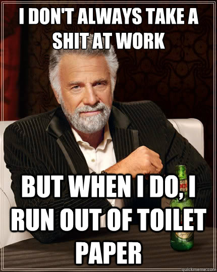 I don't always take a shit at work but when I do, i run out of toilet paper  - I don't always take a shit at work but when I do, i run out of toilet paper   The Most Interesting Man In The World