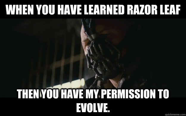 When you have learned razor leaf Then you have my permission to evolve.  Badass Bane