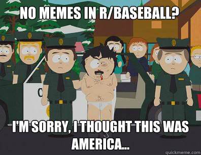 No memes in r/baseball? i'm Sorry, I thought this was America... - No memes in r/baseball? i'm Sorry, I thought this was America...  Randy-Marsh