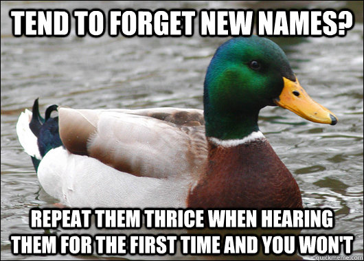 tend to forget new names? Repeat them thrice when hearing them for the first time and you won't - tend to forget new names? Repeat them thrice when hearing them for the first time and you won't  Actual Advice Mallard