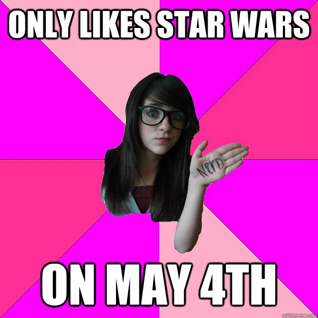 only likes star wars on may 4th - only likes star wars on may 4th  Idiot Nerd Girl