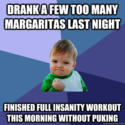 Drank a few too many Margaritas Last night finished full Insanity workout this morning without puking - Drank a few too many Margaritas Last night finished full Insanity workout this morning without puking  Success Kid