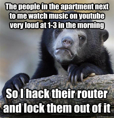 The people in the apartment next to me watch music on youtube very loud at 1-3 in the morning So I hack their router and lock them out of it - The people in the apartment next to me watch music on youtube very loud at 1-3 in the morning So I hack their router and lock them out of it  Confession Bear