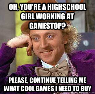 Oh, you're a highschool girl working at Gamestop? please, continue telling me what cool games i need to buy - Oh, you're a highschool girl working at Gamestop? please, continue telling me what cool games i need to buy  Condescending Wonka