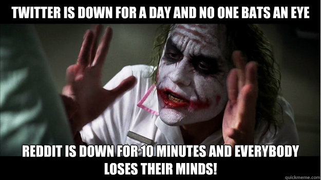 Twitter is down for a day and no one bats an eye Reddit is down for 10 minutes and EVERYBODY LOSES THeir minds! - Twitter is down for a day and no one bats an eye Reddit is down for 10 minutes and EVERYBODY LOSES THeir minds!  Joker Mind Loss