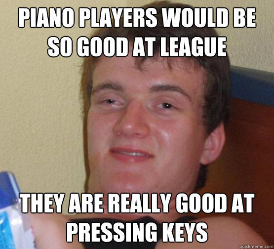 Piano players would be so good at league They are really good at pressing keys - Piano players would be so good at league They are really good at pressing keys  Stoner Stanley