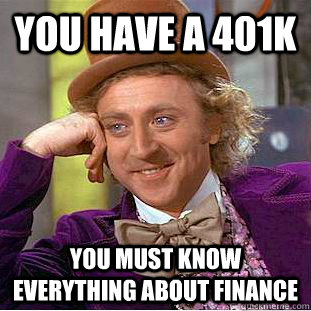 You have a 401k you must know everything about finance - You have a 401k you must know everything about finance  Creepy Wonka
