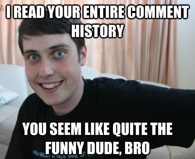 I read your entire comment history you seem like quite the funny dude, bro