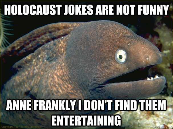 Holocaust jokes are not funny  anne frankly i don't find them entertaining - Holocaust jokes are not funny  anne frankly i don't find them entertaining  Bad Joke Eel