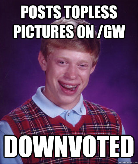 Posts topless pictures on /gw Downvoted - Posts topless pictures on /gw Downvoted  Bad Luck Brian