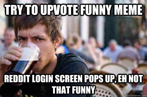 try to upvote funny meme reddit login screen pops up, eh not that funny - try to upvote funny meme reddit login screen pops up, eh not that funny  Lazy College Senior