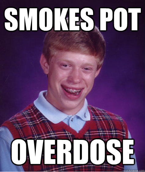 Smokes Pot Overdose - Smokes Pot Overdose  Bad Luck Brian