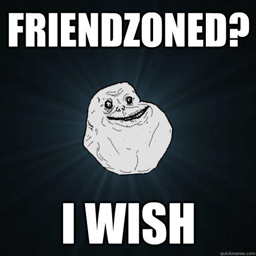 Friendzoned? I wish - Friendzoned? I wish  Forever Alone