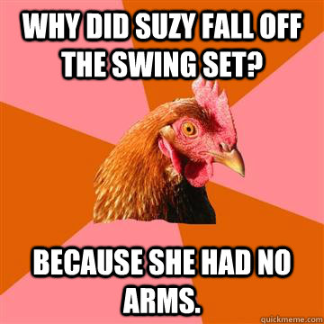 Why did Suzy fall off the swing set? Because she had no arms. - Why did Suzy fall off the swing set? Because she had no arms.  Anti-Joke Chicken