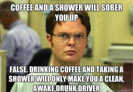 Coffee and a shower will sober you up False. Drinking coffee and taking a shower will only make you a clean, awake drunk driver - Coffee and a shower will sober you up False. Drinking coffee and taking a shower will only make you a clean, awake drunk driver  Dwight